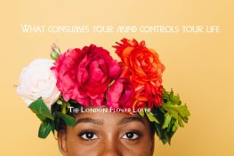 The London Flower Lover what consumes your mind controls your life